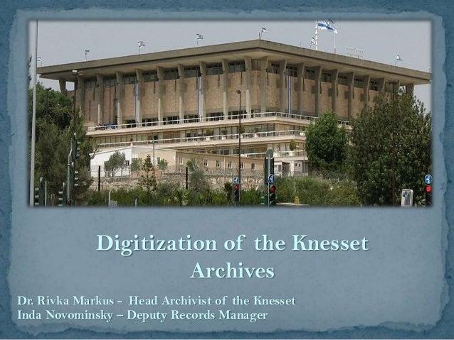 Digitization of the Knesset Archives Dr. Rivka Markus - Head Archivist of the Knesset Inda Novominsky – Deputy Records Man...