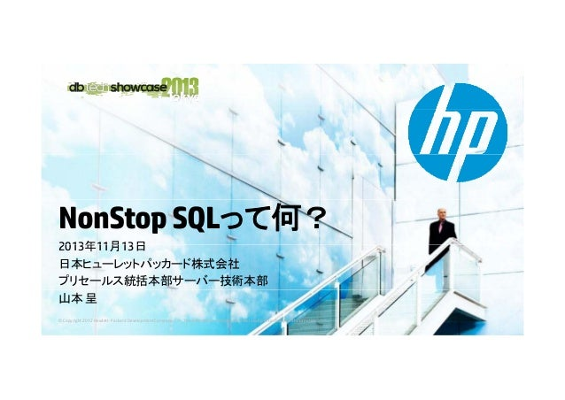 NonStop SQLって何? 2013年11月13日 日本ヒューレットパッカード株式会社 プリセールス統括本部サーバー技術本部 山本 呈 © Copyright 2012 Hewlett-Packard Development Company...