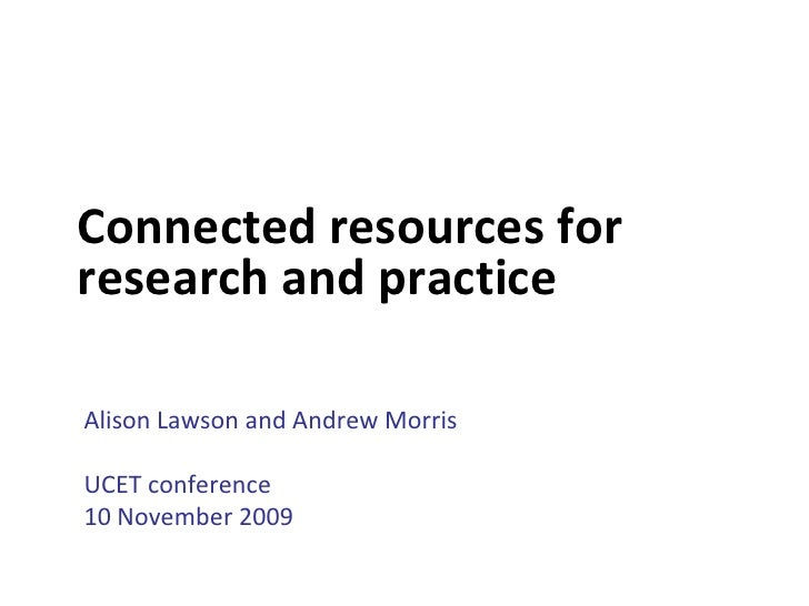 Connected resources for research and practice  Alison Lawson and Andrew Morris  UCET conference 10 November 2009