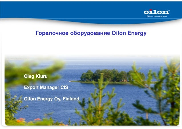 Горелочное оборудование Oilon Energy Oleg Kiuru Export Manager CIS Oilon Energy Oy, Finland