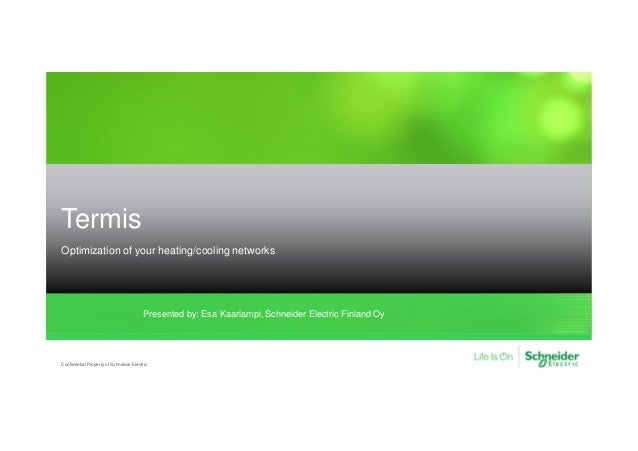 Termis Optimization of your heating/cooling networks Confidential Property of Schneider Electric Presented by: Esa Kaarlam...