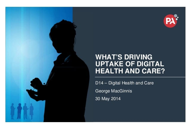 © PA Knowledge Limited 2014 1 WHAT'S DRIVING UPTAKE OF DIGITAL HEALTH AND CARE? D14 – Digital Health and Care George MacGi...