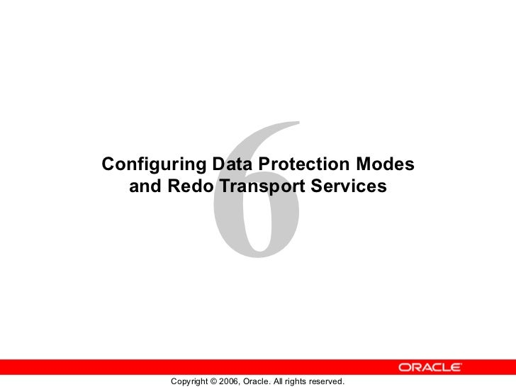 6Configuring Data Protection Modes  and Redo Transport Services       Copyright © 2006, Oracle. All rights reserved.
