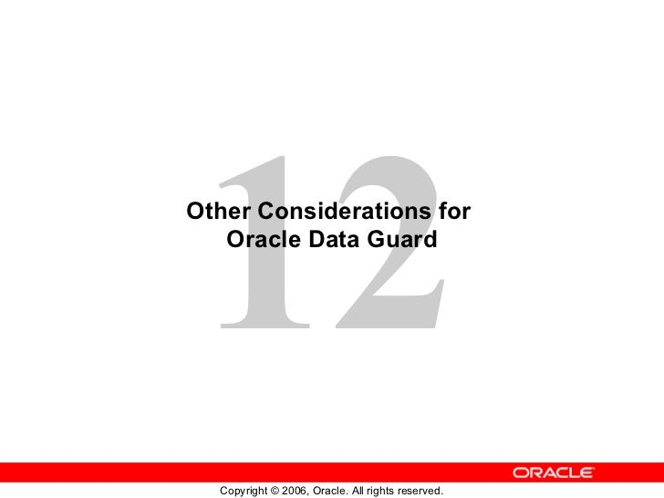 12Other Considerations for   Oracle Data Guard  Copyright © 2006, Oracle. All rights reserved.