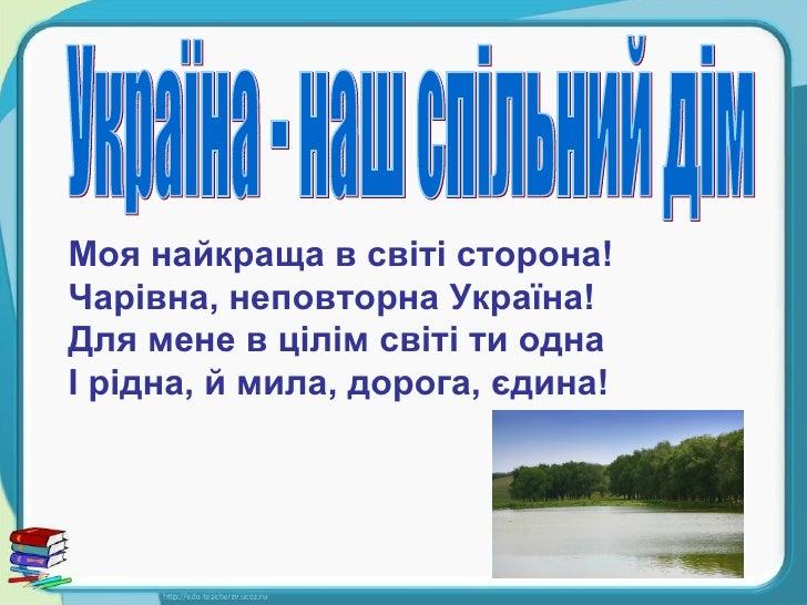 Моя найкраща в світі сторона! Чарівна, неповторна Україна! Для мене в цілім світі ти одна І рідна, й мила, дорога, єдина! ...