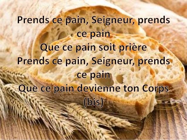Prends ce pain,  Seigneur,  prends   ce pain Que ce pain seit prière Prends cze pain,  Seigneur,  prends ce pain  x ęę,  Q...