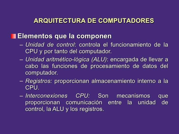 <ul><li>Elementos que la componen  </li></ul><ul><ul><li>Unidad de control : controla el funcionamiento de la CPU y por ta...