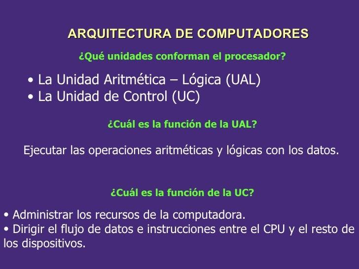 ¿Qué unidades conforman el procesador? ¿Cuál es la función de la UAL? Ejecutar las operaciones aritméticas y lógicas con l...