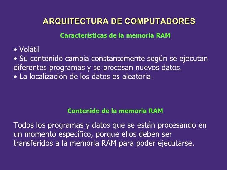 Características de la memoria RAM <ul><li>Volátil </li></ul><ul><li>Su contenido cambia constantemente según se ejecutan d...