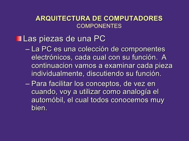 <ul><li>Las piezas de una PC </li></ul><ul><ul><li>La PC es una colección de componentes electrónicos, cada cual con su fu...