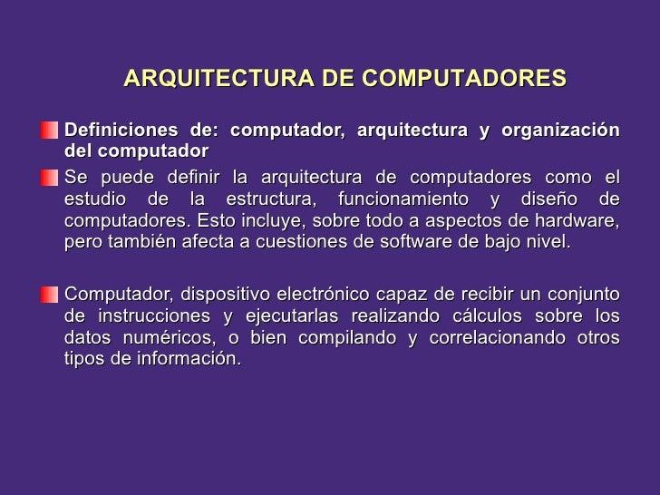 <ul><li>Definiciones de: computador, arquitectura y organización del computador </li></ul><ul><li>Se puede definir la arqu...