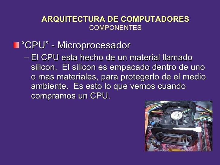 """<ul><li>"""" CPU"""" - Microprocesador </li></ul><ul><ul><li>El CPU esta hecho de un material llamado silicon.  El silicon es em..."""