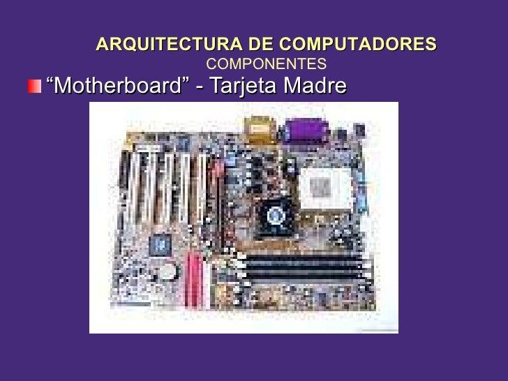 """<ul><li>"""" Motherboard"""" - Tarjeta Madre </li></ul>ARQUITECTURA DE COMPUTADORES COMPONENTES"""