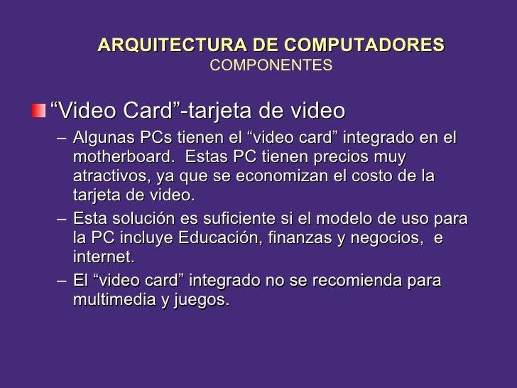 """<ul><li>"""" Video Card""""-tarjeta de video </li></ul><ul><ul><li>Algunas PCs tienen el """"video card"""" integrado en el motherboar..."""