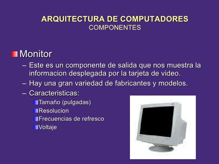 <ul><li>Monitor </li></ul><ul><ul><li>Este es un componente de salida que nos muestra la informacion desplegada por la tar...