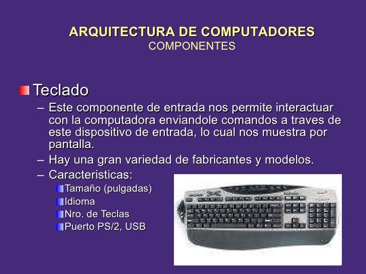 <ul><li>Teclado </li></ul><ul><ul><li>Este componente de entrada nos permite interactuar con la computadora enviandole com...