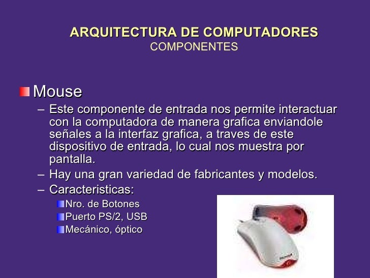 <ul><li>Mouse </li></ul><ul><ul><li>Este componente de entrada nos permite interactuar con la computadora de manera grafic...