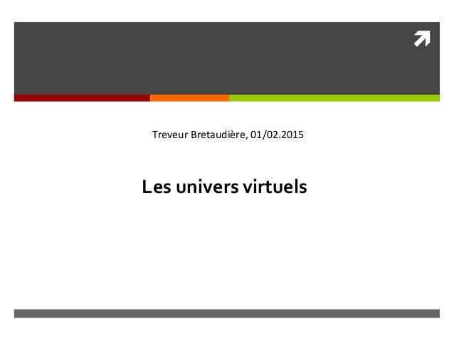  Les univers virtuels Treveur Bretaudière, 01/02.2015