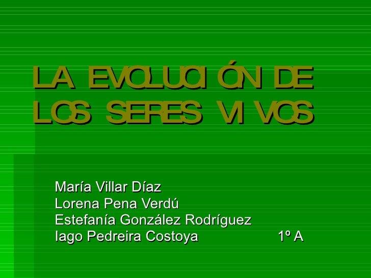 LA EVOLUCIÓN DE LOS SERES VIVOS María Villar Díaz Lorena Pena Verdú Estefanía González Rodríguez Iago Pedreira Costoya 1º A