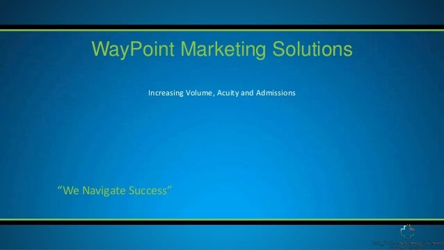 "Increasing Volume, Acuity and Admissions WayPoint Marketing Solutions ""We Navigate Success"""