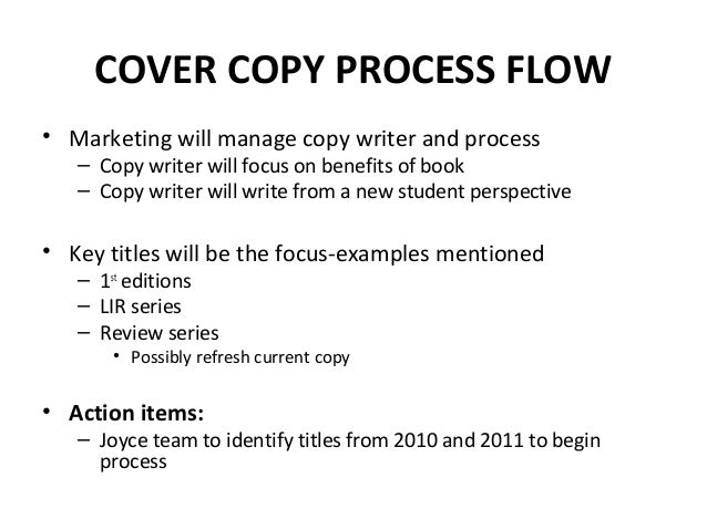 COVER COPY PROCESS FLOW • Marketing will manage copy writer and process – Copy writer will focus on benefits of book – Cop...