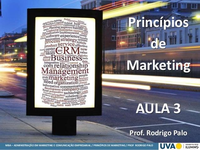 MBA – ADMINISTRAÇÃO EM MARKETING E COMUNICAÇÃO EMPRESARIAL / PRINCÍPIOS DE MARKETING / PROF RODRIGO PALO Princípios de Mar...