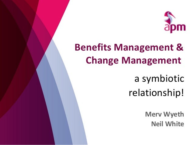Benefits Management & Change Management a symbiotic relationship! Merv Wyeth Neil White