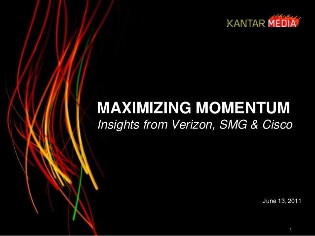 MAXIMIZING MOMENTUM Insights from Verizon, SMG & Cisco 1 June 13, 2011 © 2011 Kantar Media