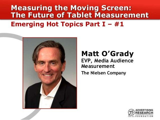 Matt O'Grady EVP, Media Audience Measurement The Nielsen Company Measuring the Moving Screen: The Future of Tablet Measure...