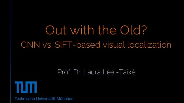 Prof. Dr. Laura Leal-Taixé Out with the Old? CNN vs. SIFT-based visual localization