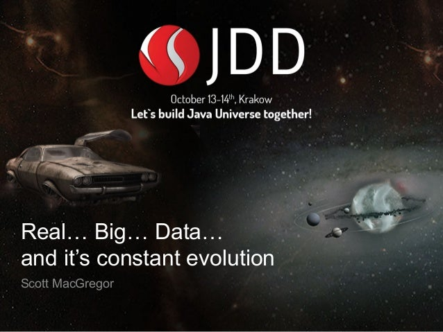 Real… Big… Data…  and it's constant evolution  Scott MacGregor