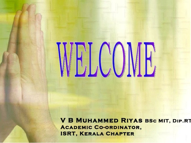 WELCOME V B Muhammed Riyas  BSc MIT, Dip.RT Academic Co-ordinator, ISRT, Kerala Chapter