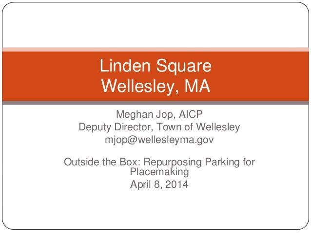 Meghan Jop, AICP Deputy Director, Town of Wellesley mjop@wellesleyma.gov Outside the Box: Repurposing Parking for Placemak...