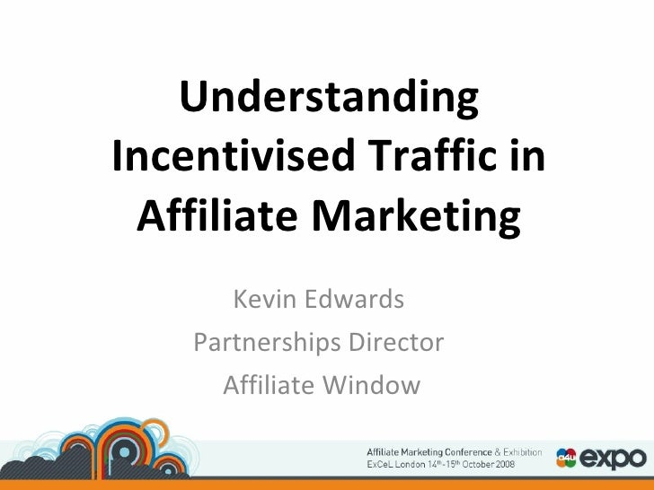 Understanding Incentivised Traffic in Affiliate Marketing Kevin Edwards Partnerships Director Affiliate Window
