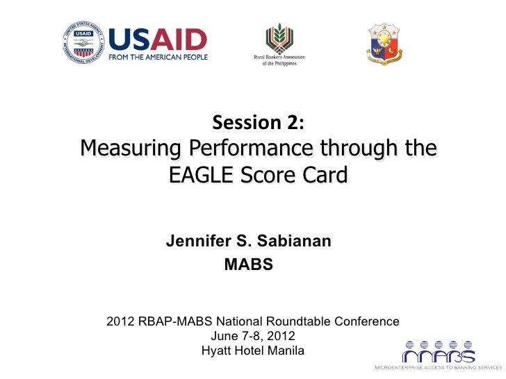 Session 2:        Measuring Performance through the               EAGLE Score Card                   Jennifer S. Sab...