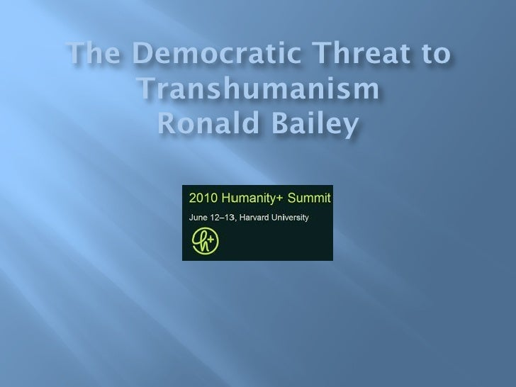The Democratic Threat to     Transhumanism      Ronald Bailey