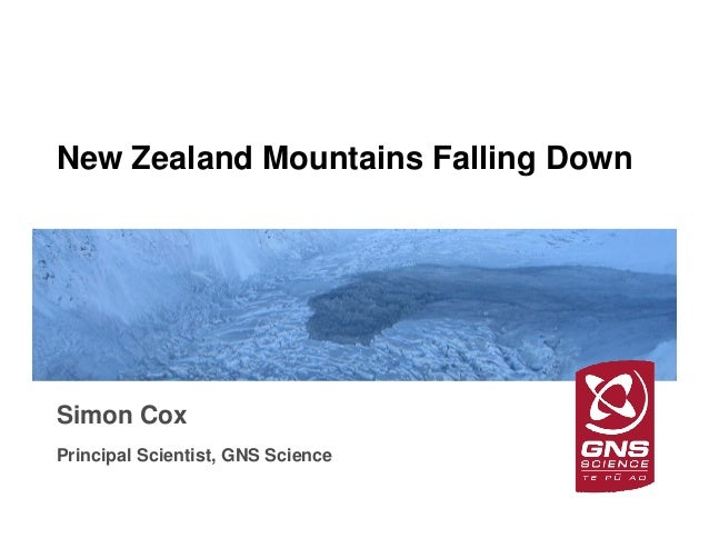 GNS Science New Zealand Mountains Falling Down Simon Cox Principal Scientist, GNS Science