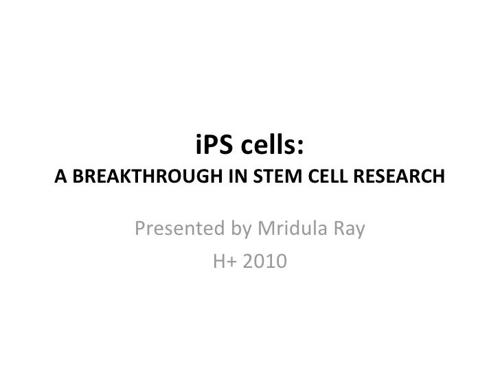 iPS	   cells:	    A	   BREAKTHROUGH	   IN	   STEM	   CELL	   RESEARCH            Presented	   by	   Mridula	   Ray        ...