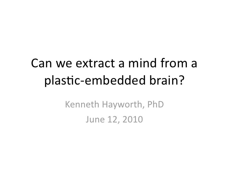 Can  we  extract  a  mind  from  a     plas3c-‐embedded  brain?            Kenneth  Hayworth,  PhD ...