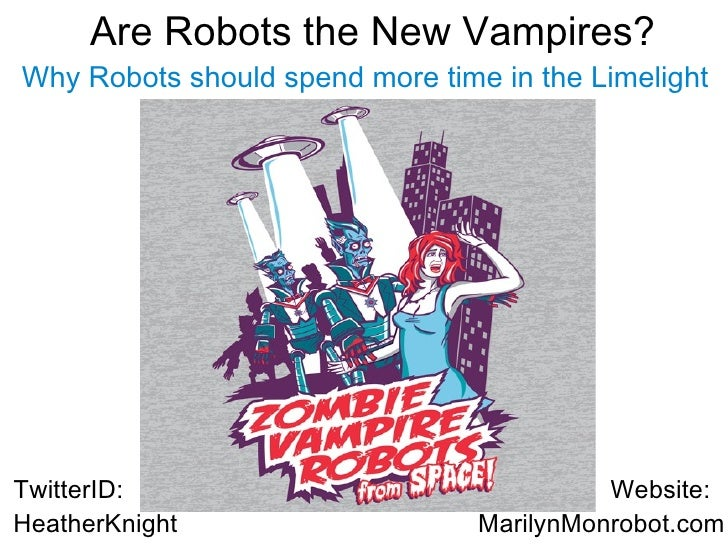 Are Robots the New Vampires?            .     Why Robots should spend more time in the Limelight     TwitterID:           ...