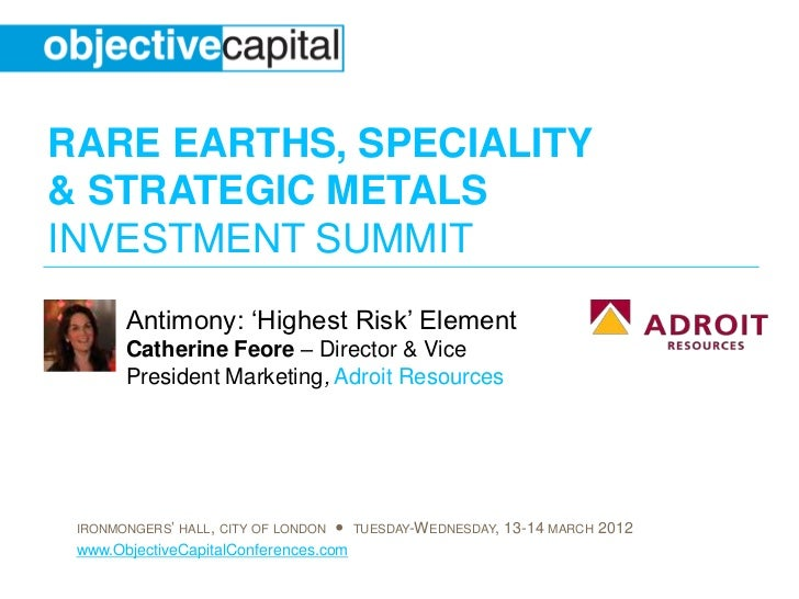 RARE EARTHS, SPECIALITY& STRATEGIC METALSINVESTMENT SUMMIT       Antimony: 'Highest Risk' Element       Catherine Feore – ...