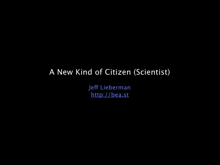 A New Kind of Citizen (Scientist)           Jeff Lieberman            http://bea.st