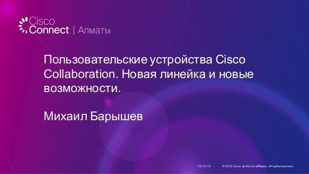 Пользовательские устройства Cisco  Collaboration. Новая линейка и новые  возможности. Михаил Барышев 02.10.15 © ...