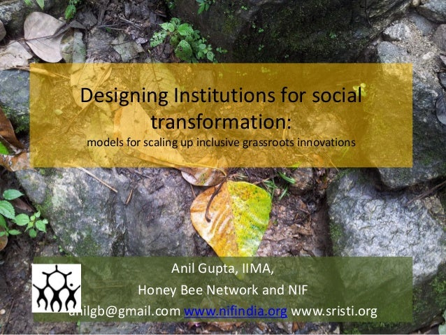 Designing Institutions for social transformation: models for scaling up inclusive grassroots innovations Anil Gupta, IIMA,...