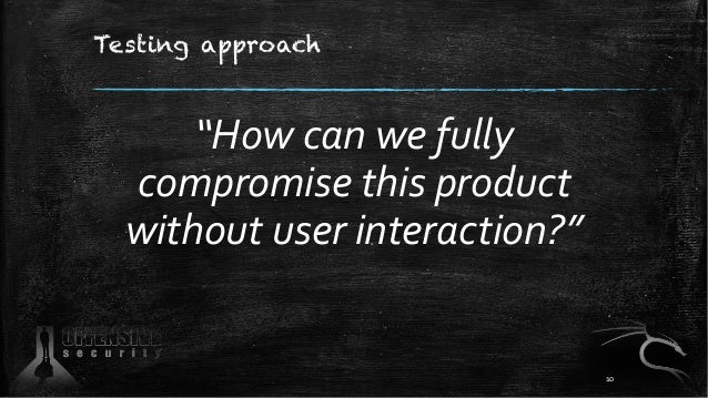 """Testing approach """"How can we fully compromise this product without user interaction?"""" 10"""