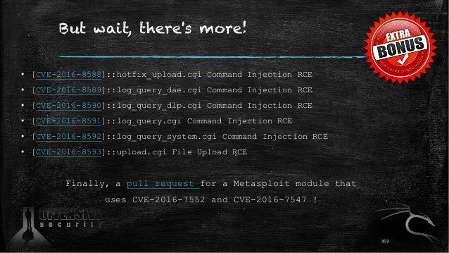 But wait, there's more! ▪ [CVE-2016-8588]::hotfix_upload.cgi Command Injection RCE ▪ [CVE-2016-8589]::log_query_dae.cgi Co...