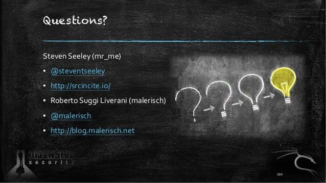 Questions? Steven Seeley (mr_me) ▪ @steventseeley ▪ http://srcincite.io/ ▪ Roberto Suggi Liverani (malerisch) ▪ @malerisch...