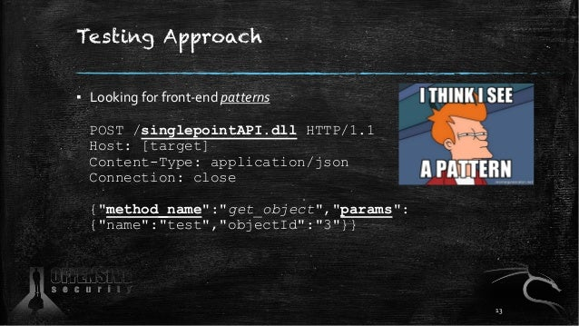 Testing Approach ▪ Looking for front-end patterns POST /singlepointAPI.dll HTTP/1.1 Host: [target] Content-Type: applicati...
