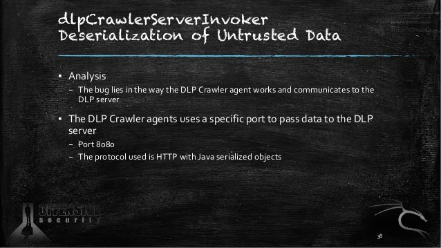dlpCrawlerServerInvoker Deserialization of Untrusted Data ▪ Analysis – The bug lies in the way the DLP Crawler agent works...
