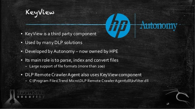 KeyView ▪ KeyView is a third party component ▪ Used by many DLP solutions ▪ Developed by Autonomy – now owned by HPE ▪ Its...